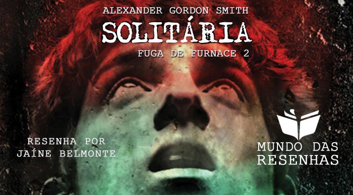 Resenha – Solitária; Fuga de Furnace 2 – Alexander Gordon Smith